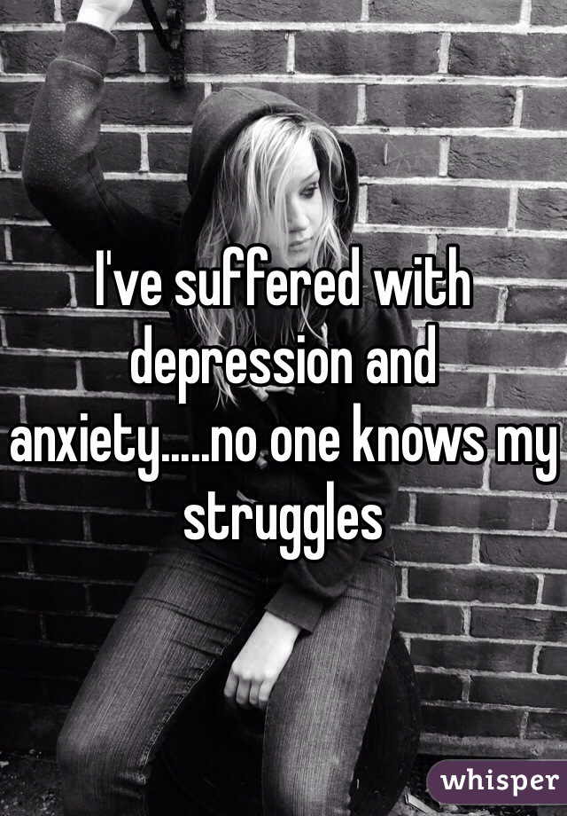 I've suffered with depression and anxiety.....no one knows my struggles