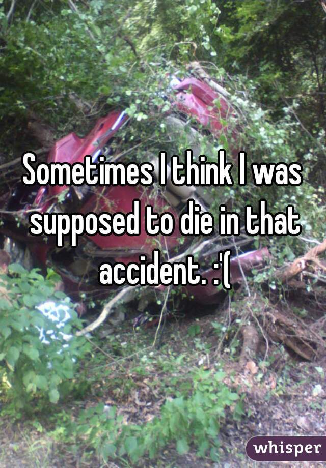 Sometimes I think I was supposed to die in that accident. :'(