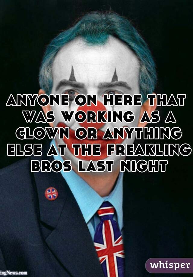anyone on here that was working as a clown or anything else at the freakling bros last night