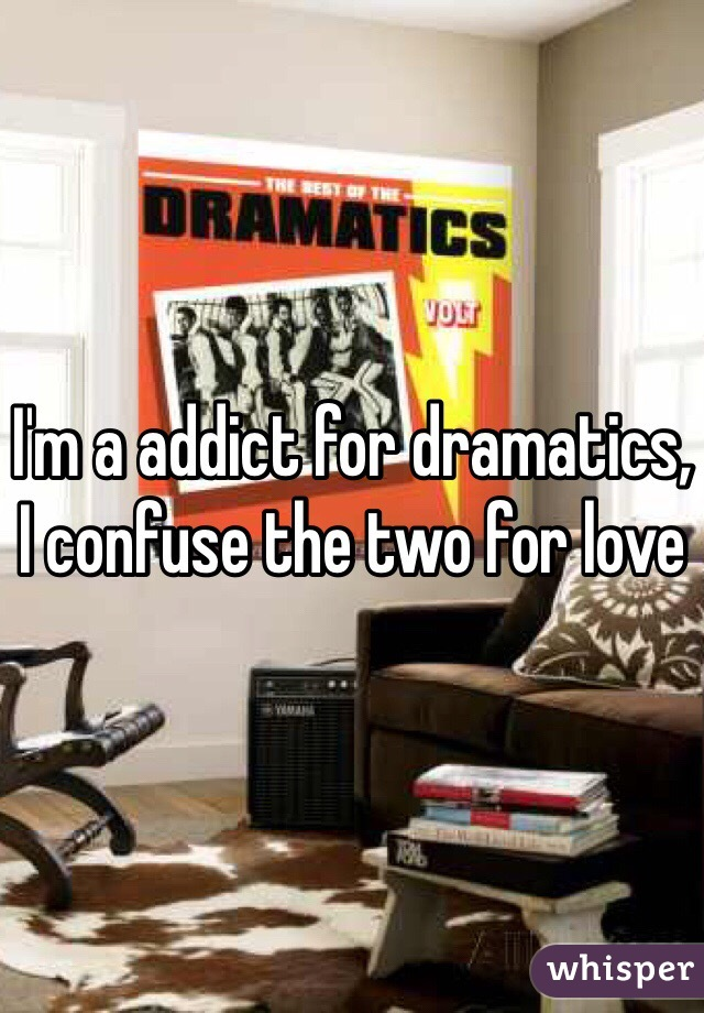 I'm a addict for dramatics, I confuse the two for love