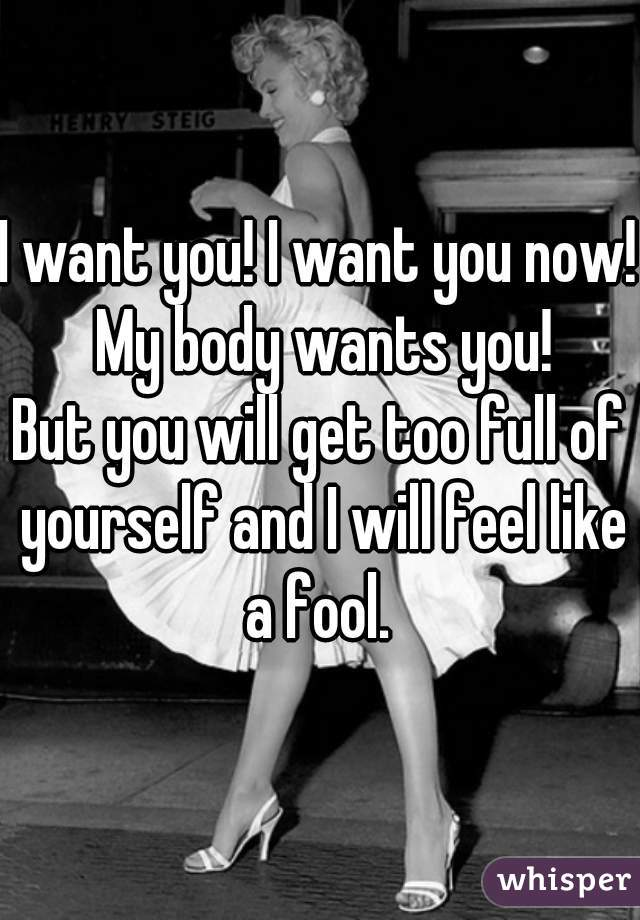 I want you! I want you now! My body wants you! But you will get too full of yourself and I will feel like a fool.