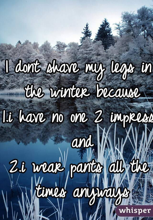 I dont shave my legs in the winter because 1.i have no one 2 impress and 2.i wear pants all the times anyways