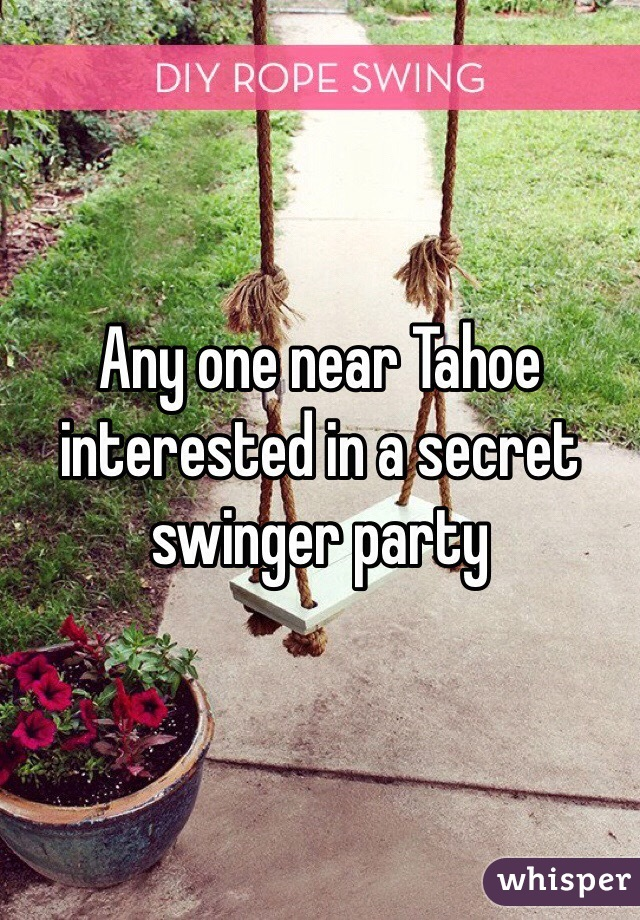 Any one near Tahoe interested in a secret swinger party