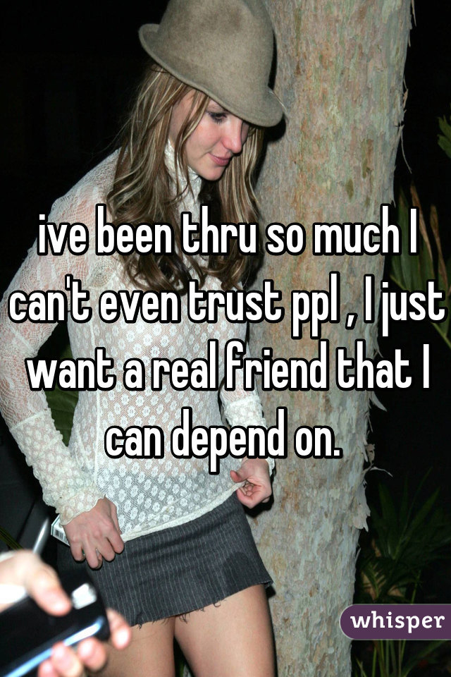 ive been thru so much I can't even trust ppl , I just want a real friend that I can depend on.