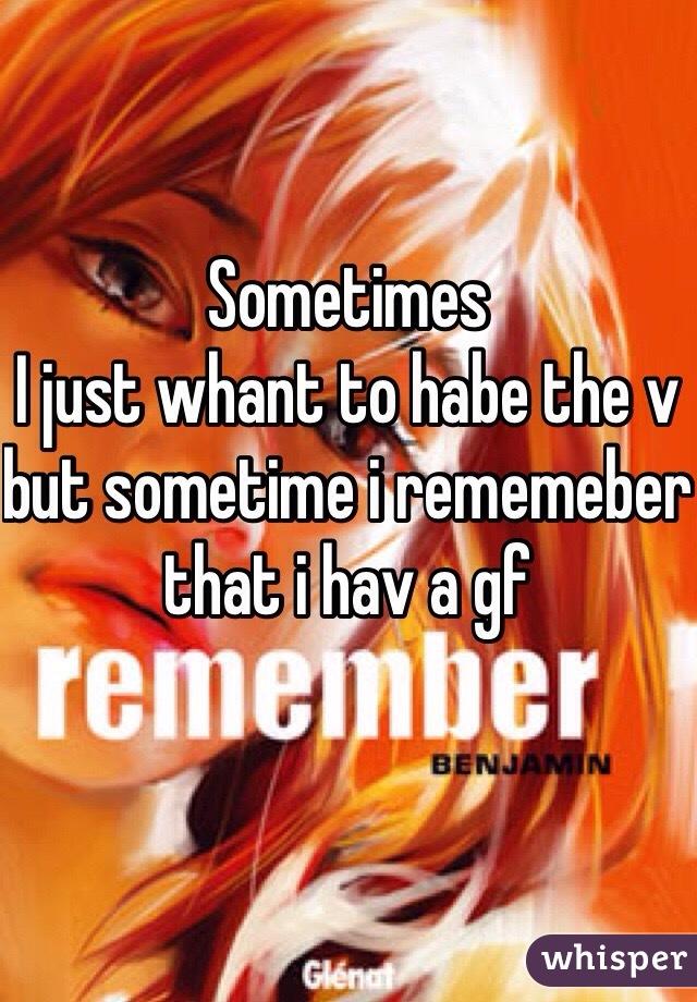 Sometimes  I just whant to habe the v but sometime i rememeber that i hav a gf