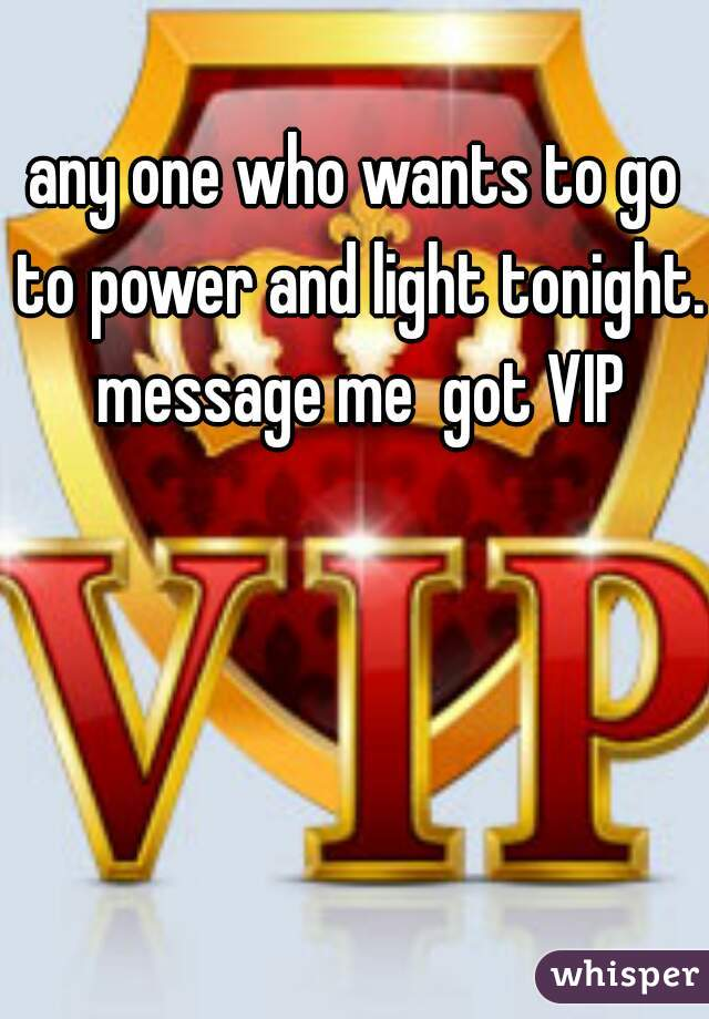 any one who wants to go to power and light tonight. message me  got VIP