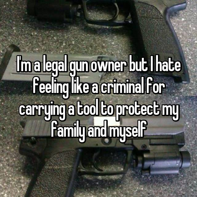 I'm a legal gun owner but I hate feeling like a criminal for carrying a tool to protect my family and myself