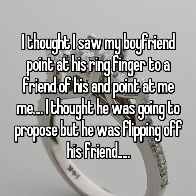 I thought I saw my boyfriend point at his ring finger to a friend of his and point at me me.... I thought he was going to propose but he was flipping off his friend.....