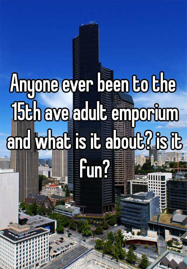Anyone Ever Been To The 15th Ave Adult Emporium And What Is It About Is It Fun