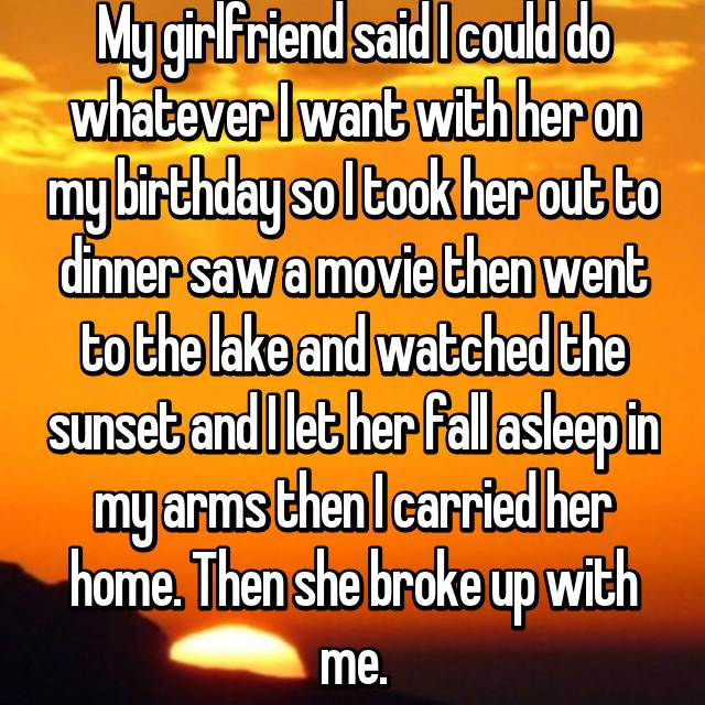 My girlfriend said I could do whatever I want with her on my birthday so I took her out to dinner saw a movie then went to the lake and watched the sunset and I let her fall asleep in my arms then I carried her home. Then she broke up with me. 😢