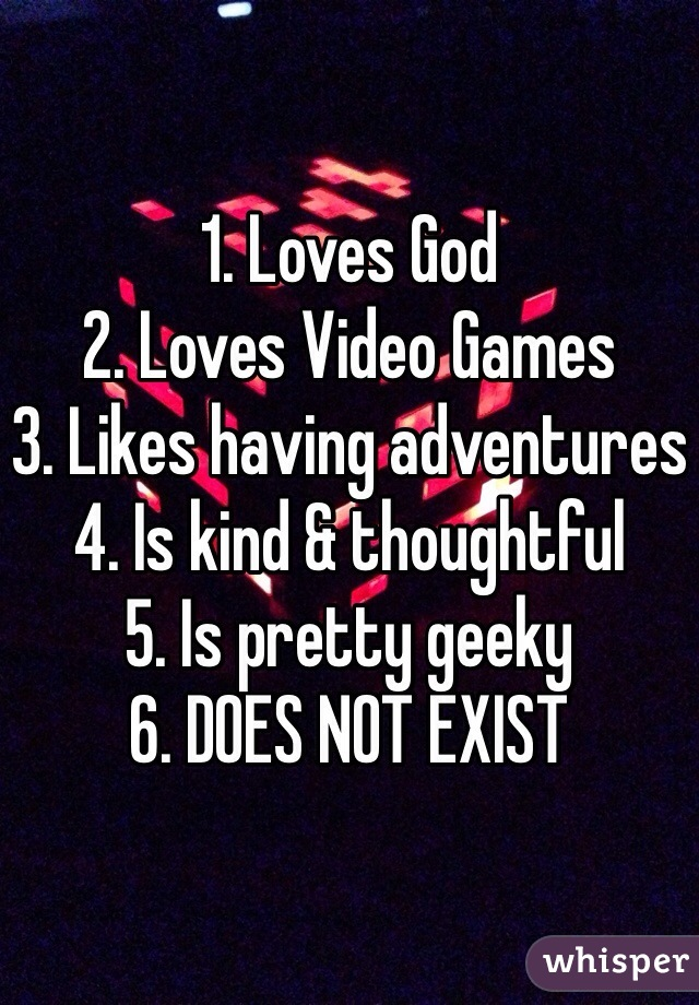 1. Loves God 2. Loves Video Games 3. Likes having adventures 4. Is kind & thoughtful  5. Is pretty geeky 6. DOES NOT EXIST