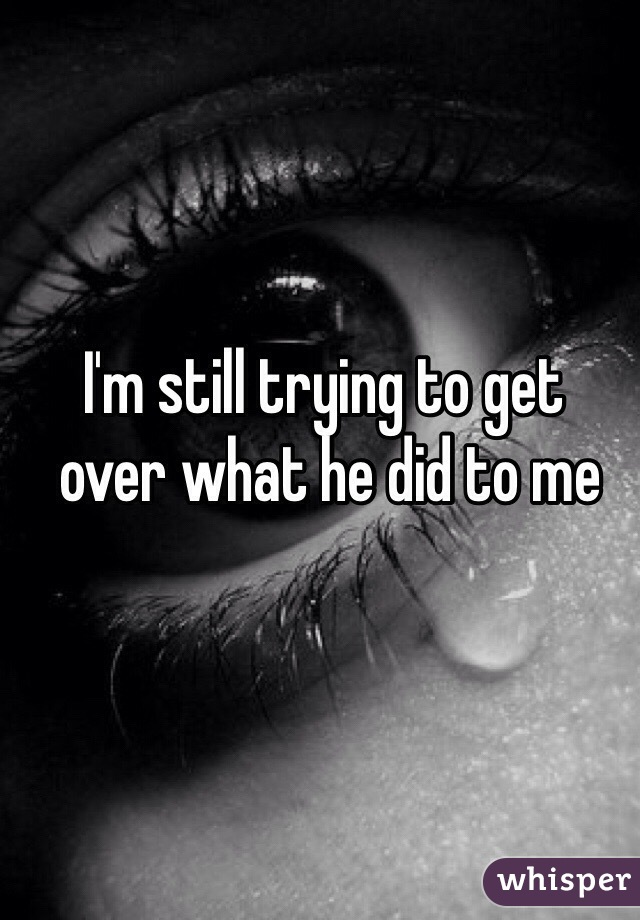 I'm still trying to get  over what he did to me