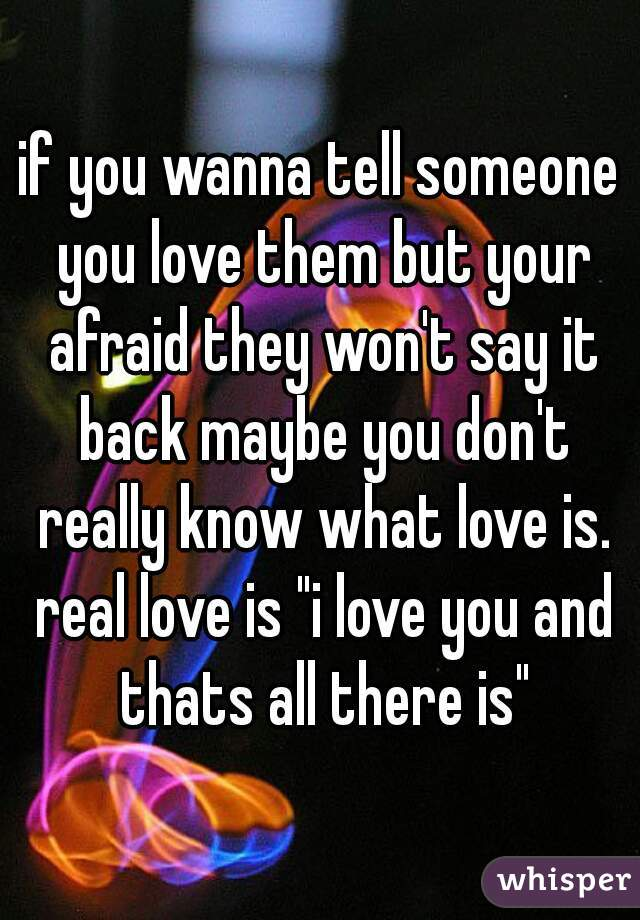 """if you wanna tell someone you love them but your afraid they won't say it back maybe you don't really know what love is. real love is """"i love you and thats all there is"""""""