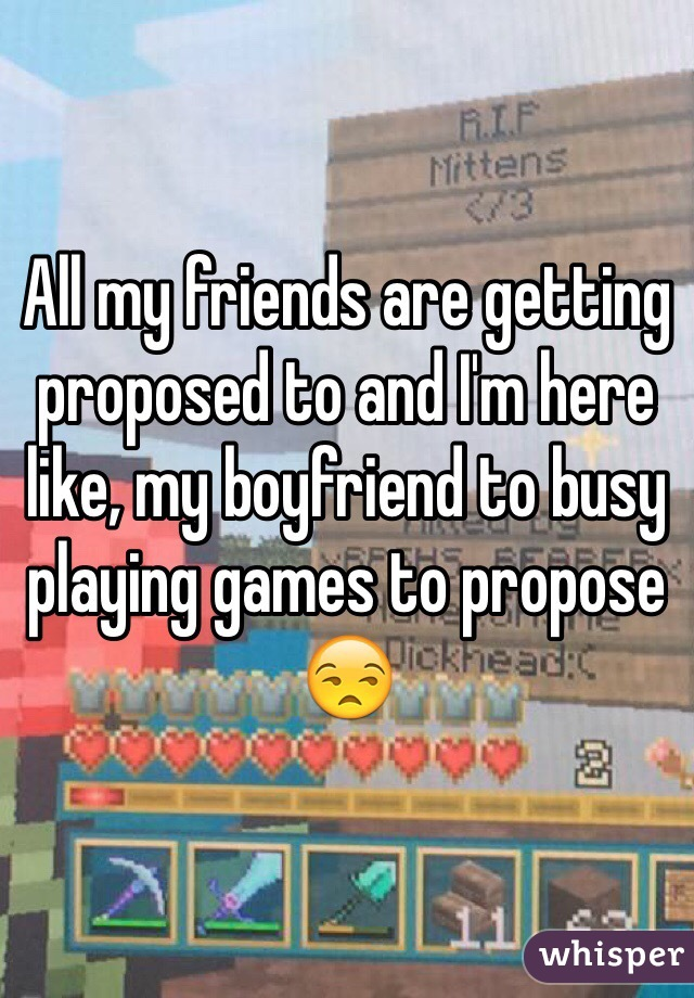 All my friends are getting proposed to and I'm here like, my boyfriend to busy playing games to propose 😒
