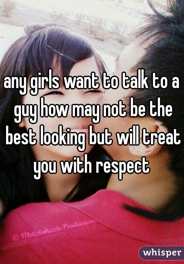 any girls want to talk to a guy how may not be the best looking but will treat you with respect