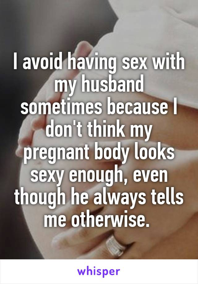 I avoid having sex with my husband sometimes because I don't think my pregnant body looks sexy enough, even though he always tells me otherwise.