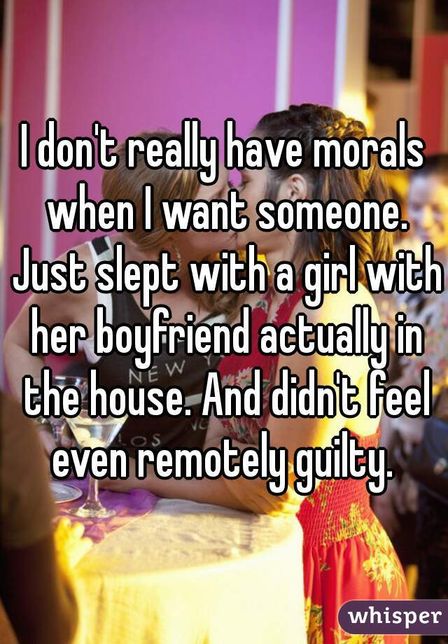 I don't really have morals when I want someone. Just slept with a girl with her boyfriend actually in the house. And didn't feel even remotely guilty.