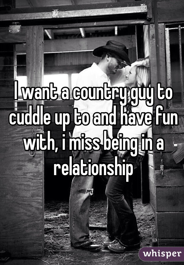 I want a country guy to cuddle up to and have fun with, i miss being in a relationship