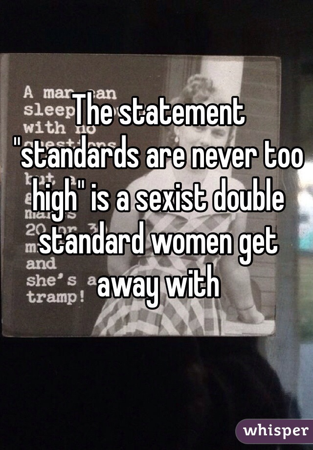 """The statement """"standards are never too high"""" is a sexist double standard women get away with"""