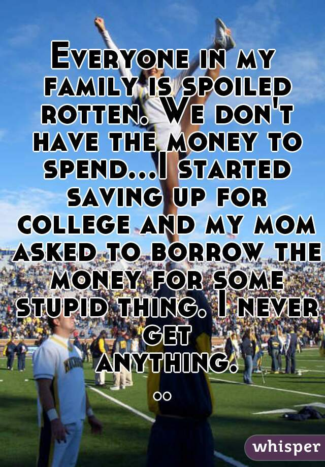Everyone in my family is spoiled rotten. We don't have the money to spend...I started saving up for college and my mom asked to borrow the money for some stupid thing. I never get anything...