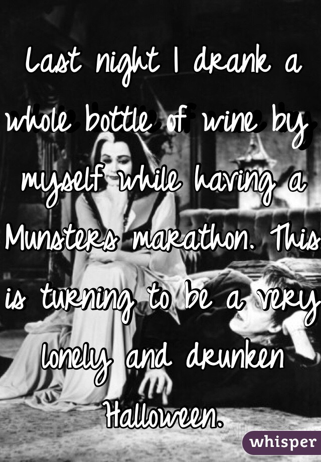 Last night I drank a whole bottle of wine by myself while having a Munsters marathon. This is turning to be a very lonely and drunken Halloween.