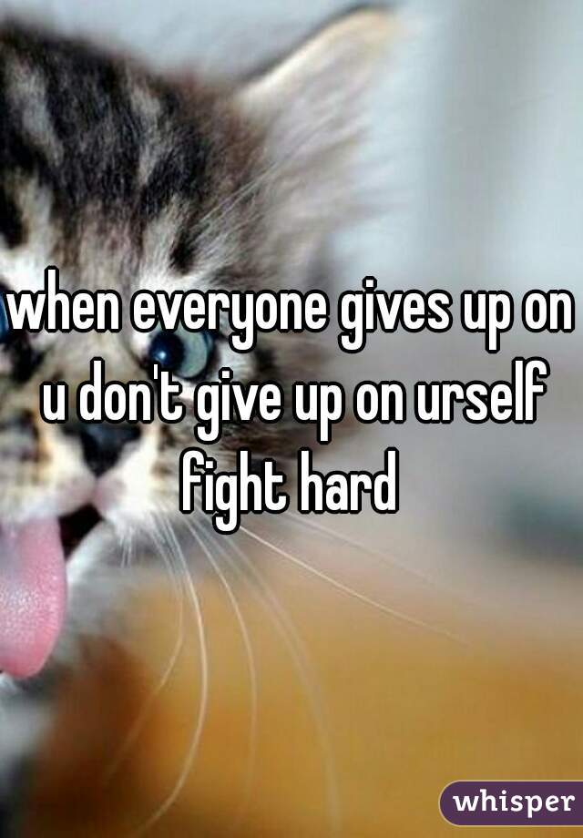 when everyone gives up on u don't give up on urself fight hard