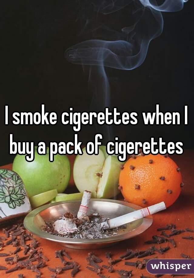 I smoke cigerettes when I buy a pack of cigerettes