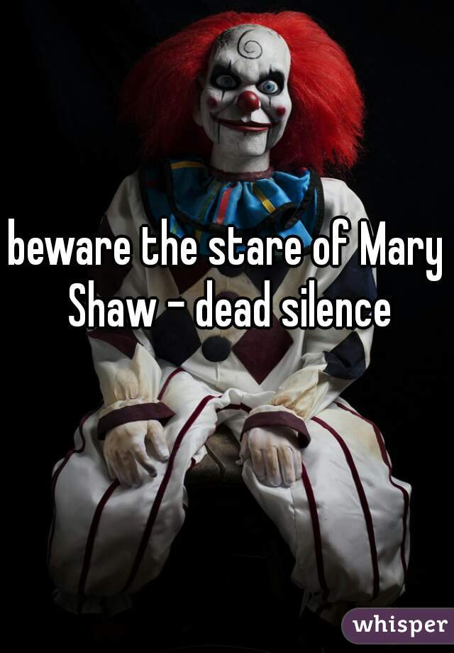 beware the stare of Mary Shaw - dead silence