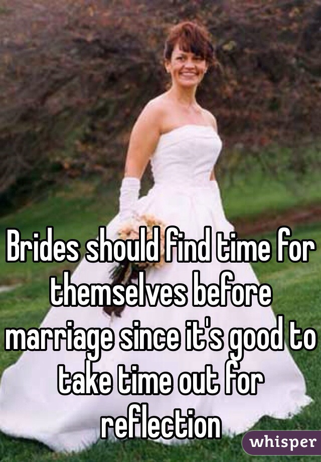 Brides should find time for themselves before marriage since it's good to take time out for reflection