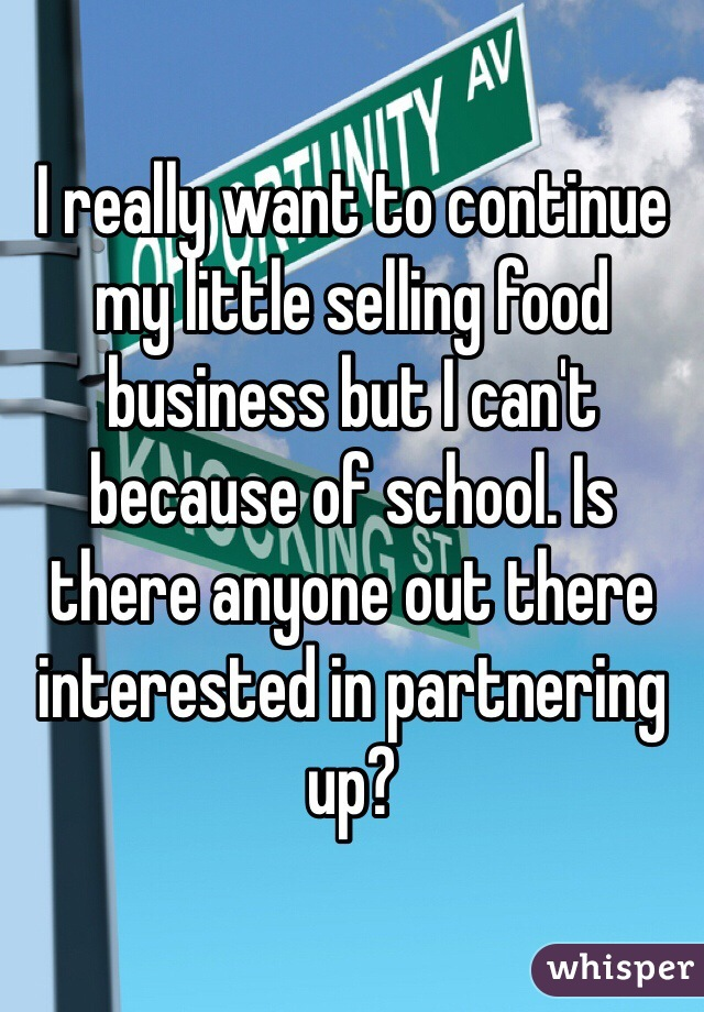 I really want to continue my little selling food business but I can't because of school. Is there anyone out there interested in partnering up?