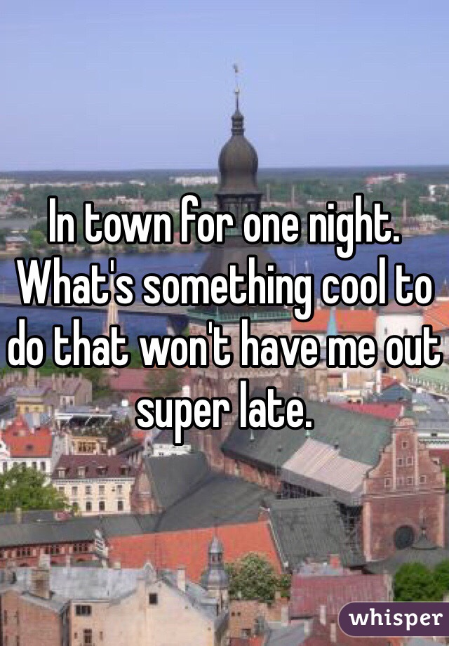 In town for one night. What's something cool to do that won't have me out super late.