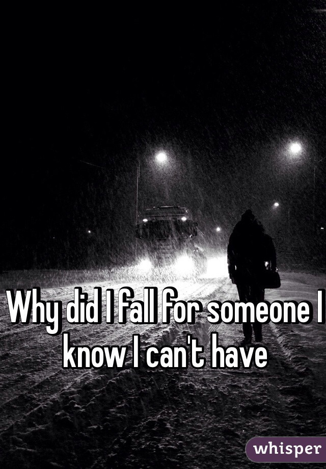 Why did I fall for someone I know I can't have