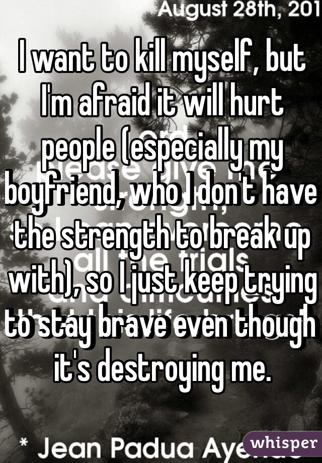 I want to kill myself, but I'm afraid it will hurt people (especially my boyfriend, who I don't have the strength to break up with), so I just keep trying to stay brave even though it's destroying me.