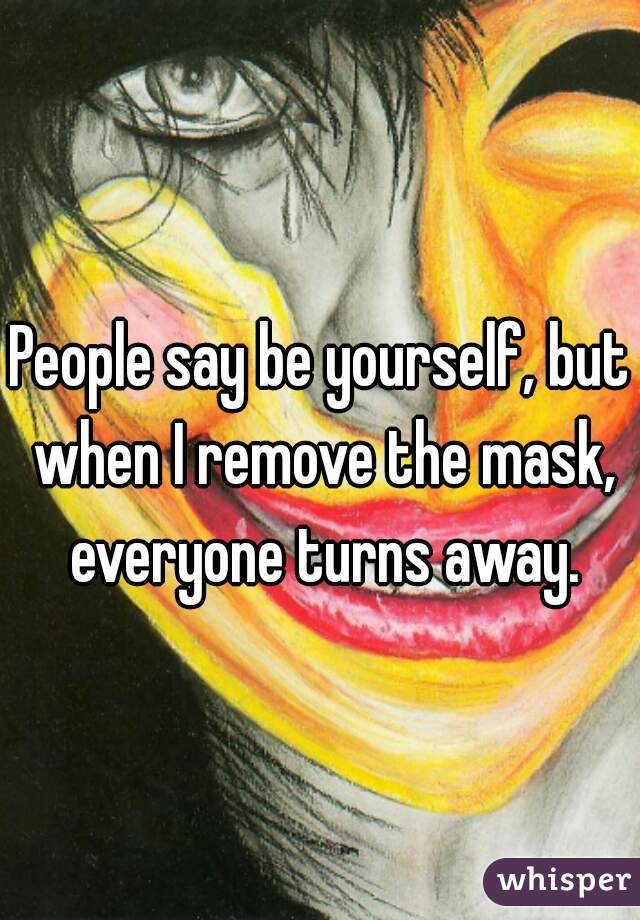 People say be yourself, but when I remove the mask, everyone turns away.