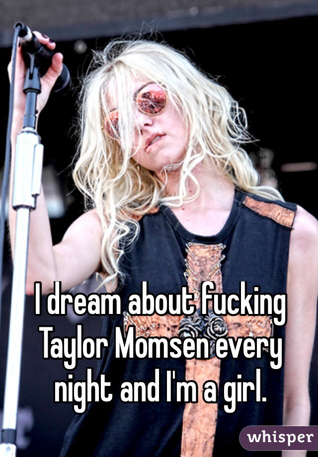 I dream about fucking Taylor Momsen every night and I'm a girl.
