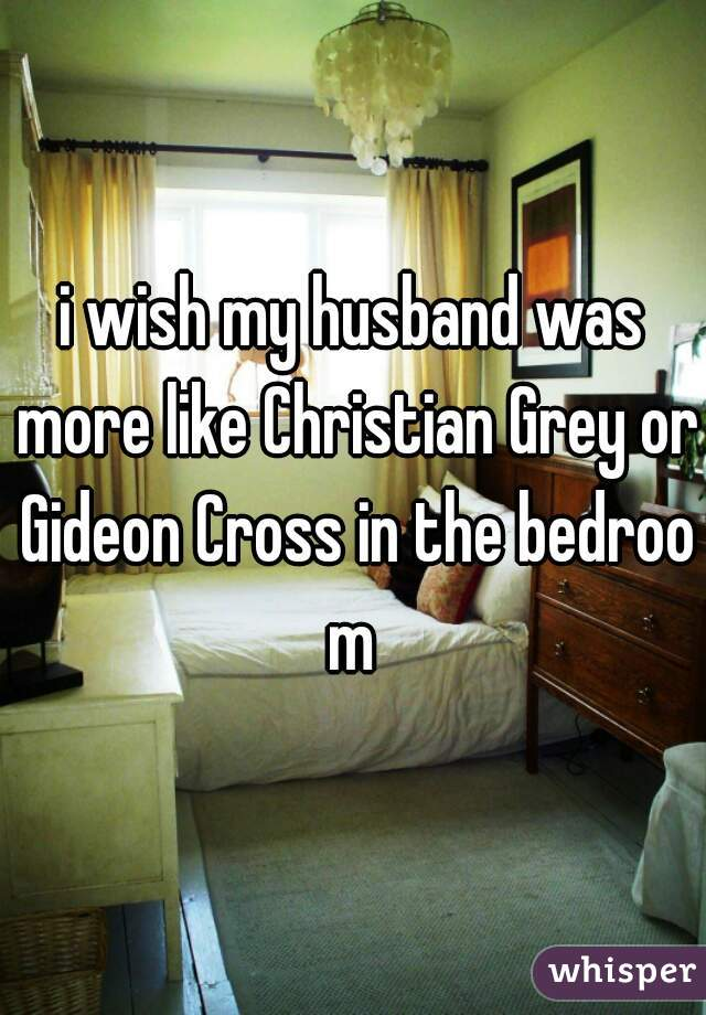 i wish my husband was more like Christian Grey or Gideon Cross in the bedroom