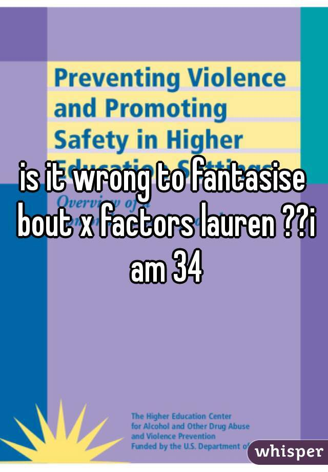 is it wrong to fantasise bout x factors lauren ??i am 34