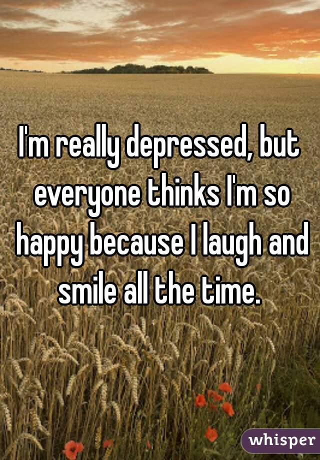 I'm really depressed, but everyone thinks I'm so happy because I laugh and smile all the time.