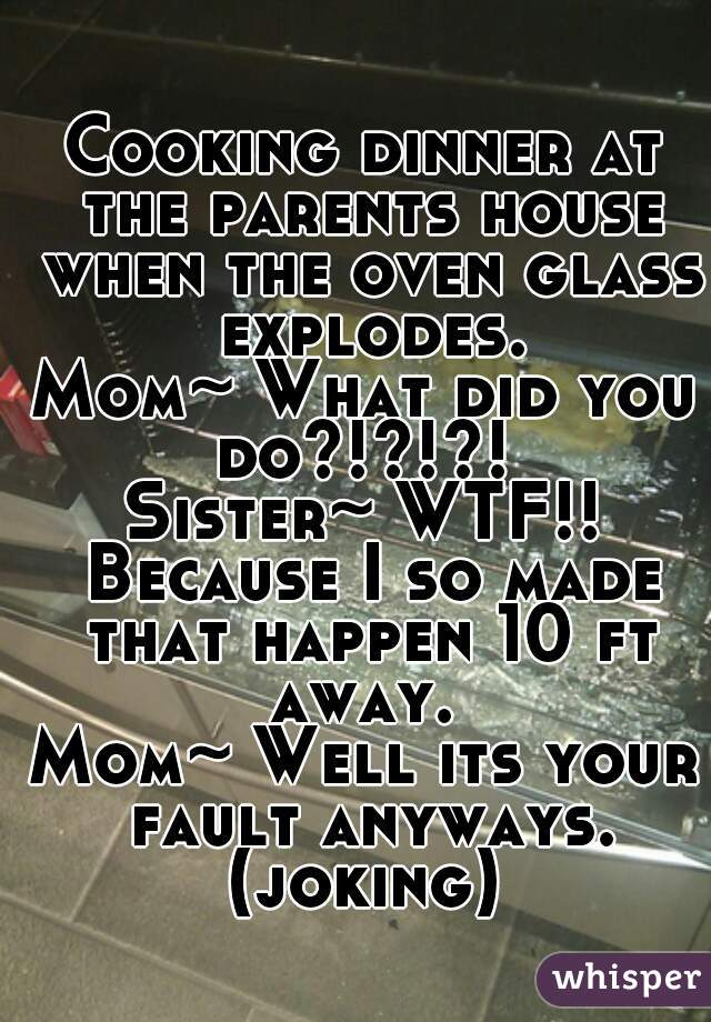 Cooking dinner at the parents house when the oven glass explodes. Mom~ What did you do?!?!?!  Sister~ WTF!! Because I so made that happen 10 ft away.  Mom~ Well its your fault anyways. (joking)