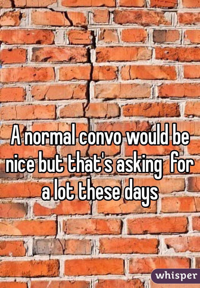 A normal convo would be nice but that's asking  for a lot these days