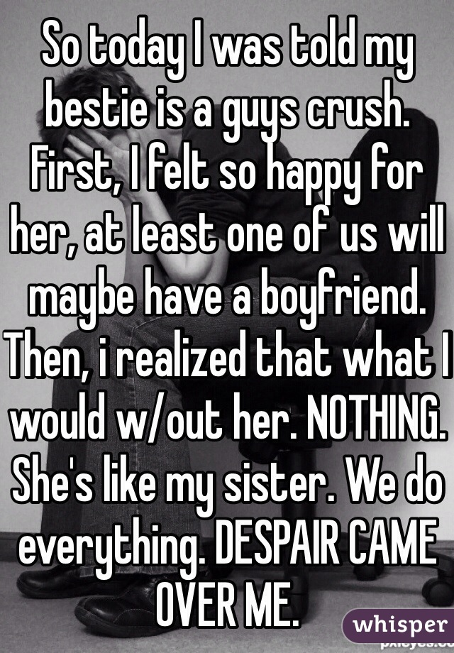 So today I was told my bestie is a guys crush. First, I felt so happy for her, at least one of us will maybe have a boyfriend. Then, i realized that what I would w/out her. NOTHING. She's like my sister. We do everything. DESPAIR CAME OVER ME.