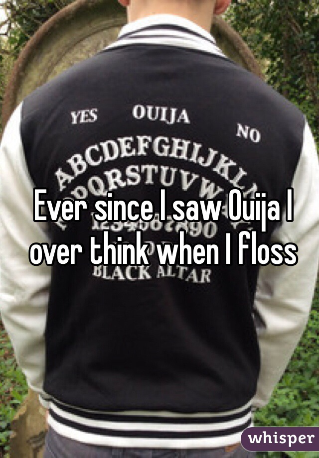 Ever since I saw Ouija I over think when I floss