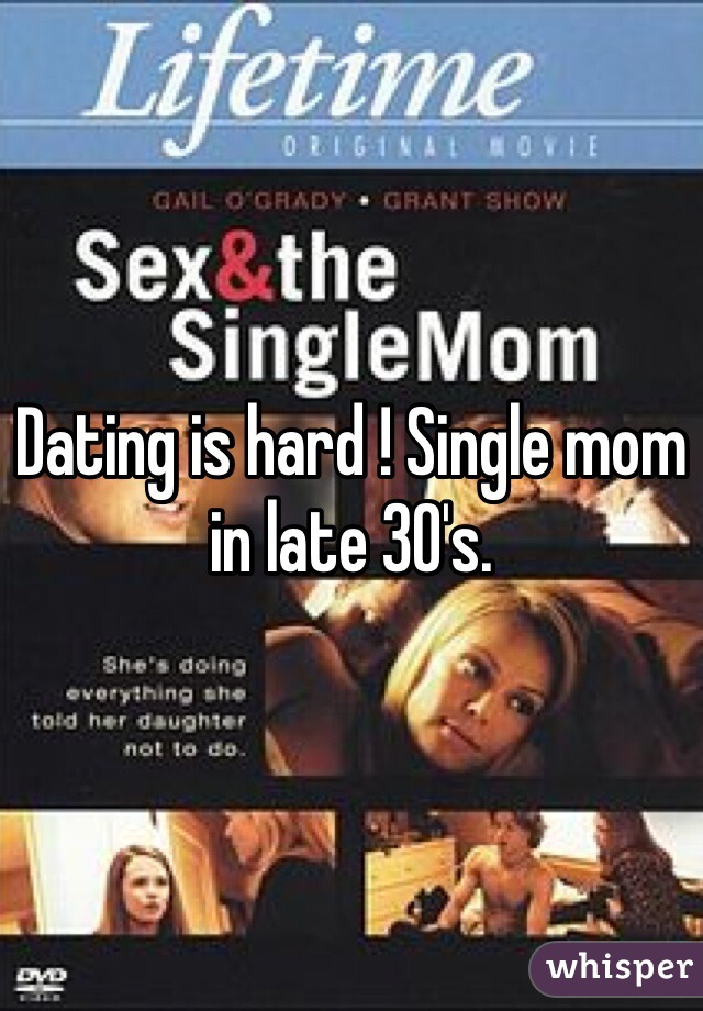 Dating is hard ! Single mom in late 30's.