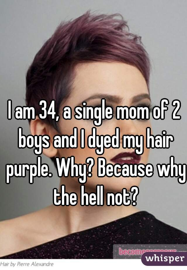I am 34, a single mom of 2 boys and I dyed my hair purple. Why? Because why the hell not?