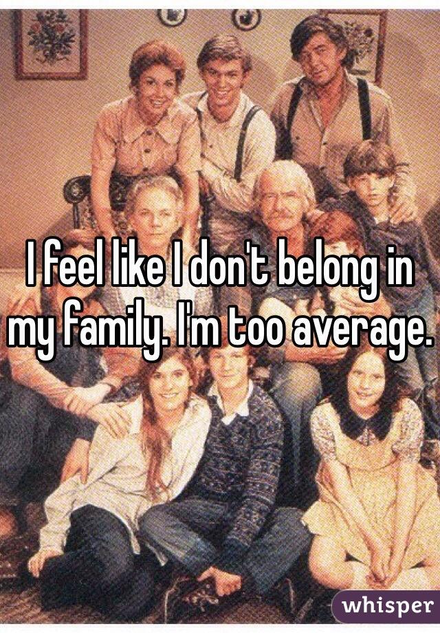 I feel like I don't belong in my family. I'm too average.