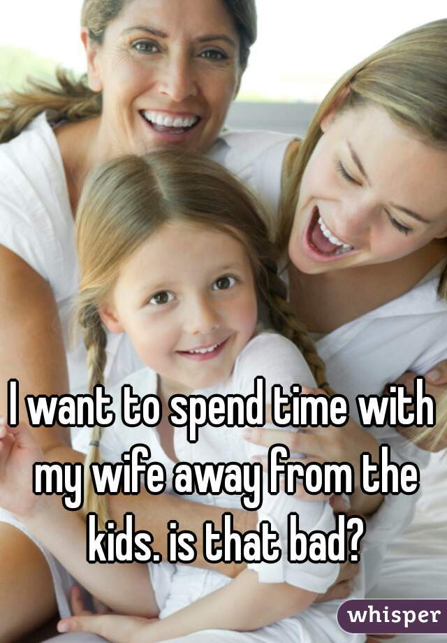 I want to spend time with my wife away from the kids. is that bad?