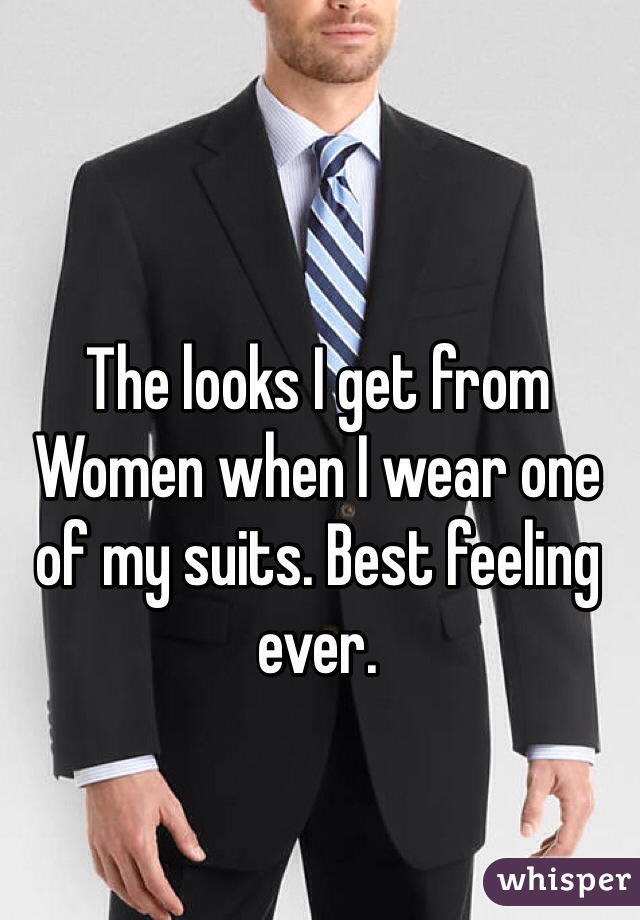 The looks I get from Women when I wear one of my suits. Best feeling ever.