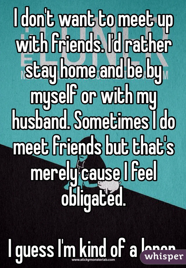 I don't want to meet up with friends. I'd rather stay home and be by myself or with my husband. Sometimes I do meet friends but that's merely cause I feel obligated.   I guess I'm kind of a loner.