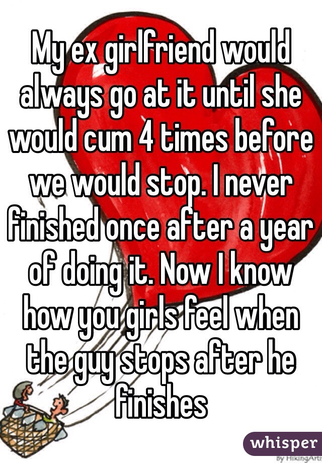 My ex girlfriend would always go at it until she would cum 4 times before we would stop. I never finished once after a year of doing it. Now I know how you girls feel when the guy stops after he finishes