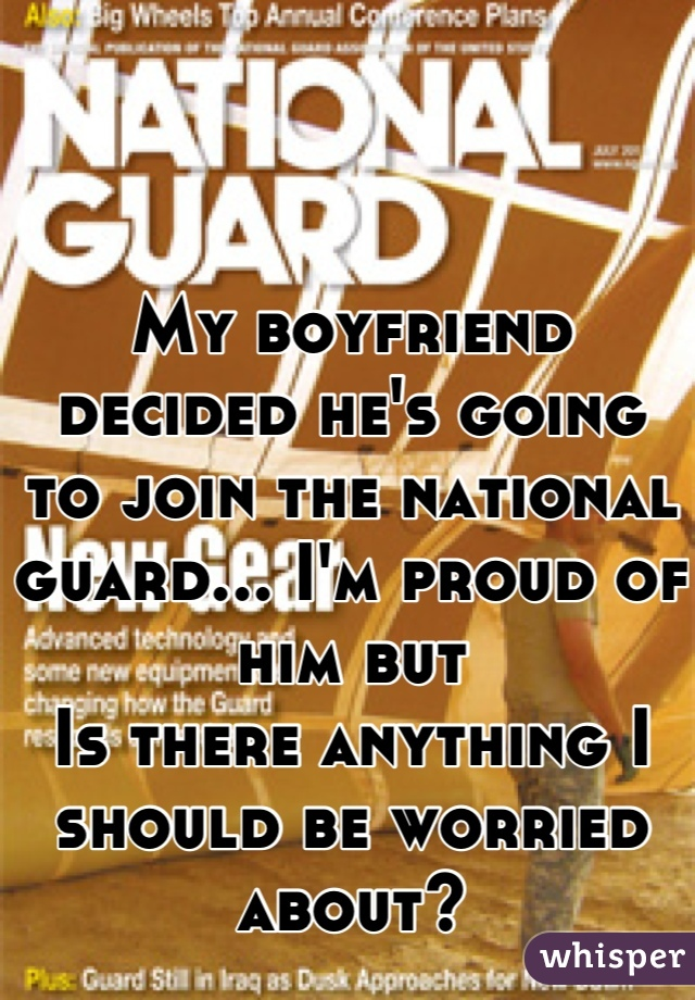 My boyfriend decided he's going to join the national guard... I'm proud of him but Is there anything I should be worried about?